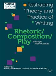 Rhetoric/Composition/Play through Video Games Reshaping Theory and Practice of Writing,1137307668,9781137307668