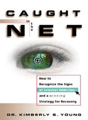 Caught in the Net How to Recognize the Signs of Internet Addiction--and a Winning Strategy for Recovery,0471191590,9780471191599