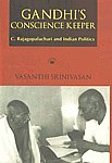 Gandhi's Conscience Keeper C. Rajagopalachari and Indian Politics 1st Published,817824246X,9788178242460