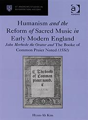 Humanism and the Reform of Sacred Music in Early Modern England John Merbecke the Orator and the Booke of Common Praier Noted (1550),0754662683,9780754662686
