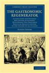 The Gastronomic Regenerator A Simplified and Entirely New System of Cookery, with Nearly Two Thousand Practical Receipts Suited to the Income of A,1108063349,9781108063340