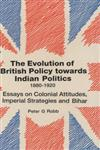 The Evolution of British Policy Towards Indian Politics, 1880-1920 Essays on Colonial Attitudes, Imperial Strategies and Bihar 1st Edition,817304001X,9788173040016