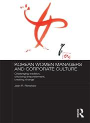 Korean Women Managers and Corporate Culture Challenging Tradition, Choosing Empowerment, Creating Change,0415297230,9780415297233