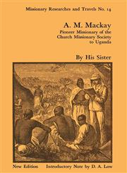 A.M. MacKay Pioneer Missionary of the Church Missionary Society to Uganda,0714618748,9780714618746