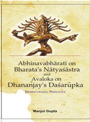 A Study of Abhinavabharati on Bharata's Natyasastra and Avaloka on Dhannjaya's Dasarupaka Dramaturgical Principles,8121200865,9788121200868