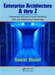 Enterprise Architecture A to Z Frameworks, Business Process Modeling, Soa, and Infrastructure Technology,0849385172,9780849385179
