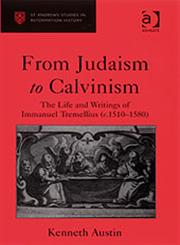 From Judaism to Calvinism The Life and Writings of Immanuel Tremellius (C. 1510-1580),0754652335,9780754652335