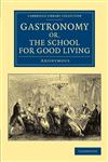 Gastronomy; Or, the School for Good Living A Literary and Historical Essay on the European Kitchen, Beginning with Cadmus the Cook and King, and Conc,1108062881,9781108062886