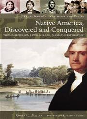 Native America, Discovered and Conquered Thomas Jefferson, Lewis & Clark and Manifest Destiny,0275990117,9780275990114
