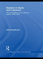Nazism in Syria and Lebanon The Ambivalence of the German Option, 1933–1945,0415505232,9780415505239