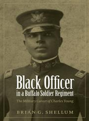 Black Officer in a Buffalo Soldier Regiment The Military Career of Charles Young,0803213859,9780803213852