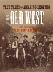 True Tales and Amazing Legends of the Old West From True West Magazine 1st Edition,0307236382,9780307236388