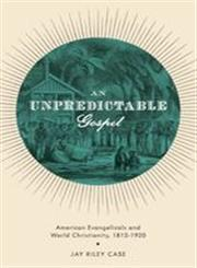 An Unpredictable Gospel American Evangelicals and World Christianity, 1812-1920,0199772320,9780199772322