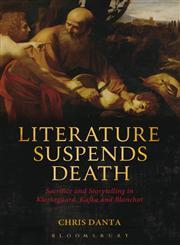 Literature Suspends Death Sacrifice and Storytelling in Kierkegaard, Kafka and Blanchot,1623560454,9781623560454