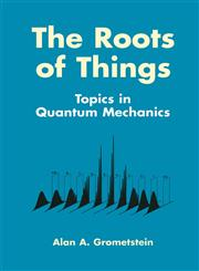 The Roots of Things Topics in Quantum Mechanics,0306459779,9780306459771