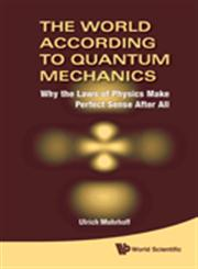 The World According to Quantum Mechanics Why the Laws of Physics Make Perfect Sense After All,9814293377,9789814293372