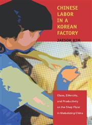 Chinese Labor in a Korean Factory Class, Ethnicity, and Productivity on the Shop Floor in Globalizing China,080478454X,9780804784542