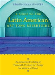 A Guide to the Latin American Art Song Repertoire An Annotated Catalog of Twentieth-Century Art Songs for Voice and Piano,0253221382,9780253221384