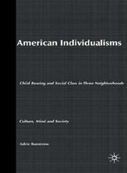 American Individualisms Child Rearing and Social Class in Three Neighborhoods,1403964815,9781403964816
