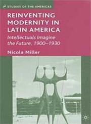 Reinventing Modernity in Latin America Intellectuals Imagine the Future, 1900-1930,0230603874,9780230603875