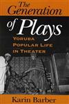 The Generation of Plays Yoruba Popular Life in Theater,0253216176,9780253216175