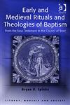 Early and Medieval Rituals and Theologies of Baptism From the New Testament to the Council of Trent,075461428X,9780754614289