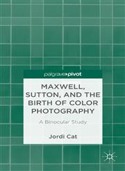 Maxwell, Sutton, and the Birth of Color Photography A Binocular Study,113733830X,9781137338303