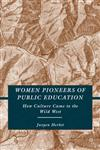 Women Pioneers of Public Education How Culture Came to the Wild West,0230608353,9780230608351