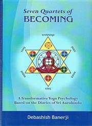 Seven Quartets of Becoming A Transformational Yoga Psychology : Based on the Diaries of Sri Aurobindo 1st Published,8124606234,9788124606230