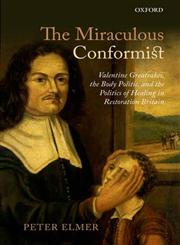 The Miraculous Conformist Valentine Greatrakes, the Body Politic, and the Politics of Healing in Restoration Britain,0199663963,9780199663965
