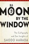 Moon by the Window The Calligraphy and Zen Insights of Shodo Harada,0861716485,9780861716487
