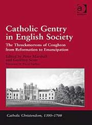 Catholic Gentry in English Society The Throckmortons of Coughton from Reformation to Emancipation,0754664325,9780754664321