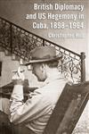 British Diplomacy And Us Hegemony In Cuba, 1898–1964,0230295444,9780230295445