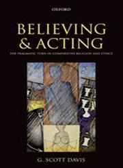 Believing and Acting The Pragmatic Turn in Comparative Religion and Ethics,0199583900,9780199583904