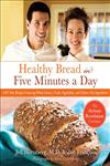 Healthy Bread in Five Minutes a Day 100 New Recipes Featuring Whole Grains, Fruits, Vegetables, and Gluten-Free Ingredients,0312545525,9780312545529