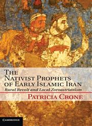 The Nativist Prophets of Early Islamic Iran Rural Revolt and Local Zoroastrianism,110701879X,9781107018792