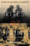Rites of Spring The Great War and the Birth of the Modern Age,0395937582,9780395937587