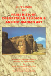 Outlines of Parsi History, Zoroastrian Religion & Ancient Iranian Art [A Condensed and Restructured Edition of Outlines of Parsi History (Bombay 1974)] 1st Published