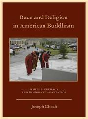 Race and Religion in American Buddhism White Supremacy and Immigrant Adaptation,0199756287,9780199756285