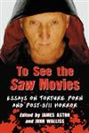 To See the Saw Movies Essays on Torture Porn and Post-9/11 Horror,0786470895,9780786470891