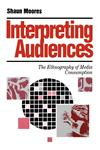 Interpreting Audiences The Ethnography of Media Consumption,0803984472,9780803984479