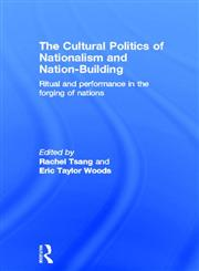 The Cultural Politics of Nationalism and Nation-Building Ritual and Performance in the Forging of Nations,041587064X,9780415870641