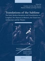 Translations of the Sublime The Early Modern Reception and Dissemination of Longinus' Peri Hupsous in Rhetoric, the Visual Arts, Architecture and the Theatre,9004234330,9789004234338