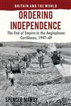 Ordering Independence The End Of Empire In The Anglophone Caribbean, 1947-69,0230278183,9780230278189